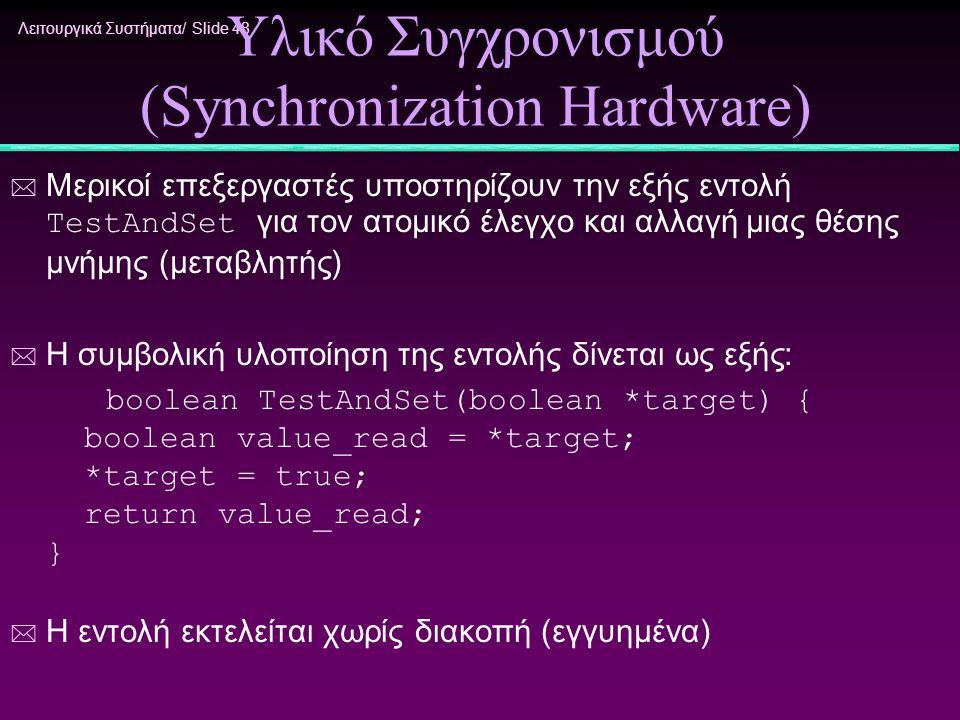 Λειτουργικά Συστήματα/ Slide 48 Υλικό Συγχρονισμού (Synchronization Hardware)  Μερικοί επεξεργαστές υποστηρίζουν την εξής εντολή TestAndSet για τον α