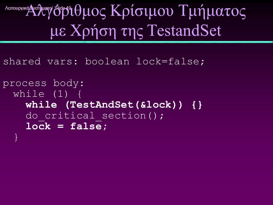 Λειτουργικά Συστήματα/ Slide 49 Αλγόριθμος Κρίσιμου Τμήματος με Χρήση της TestandSet shared vars: boolean lock=false; process body: while (1) { while