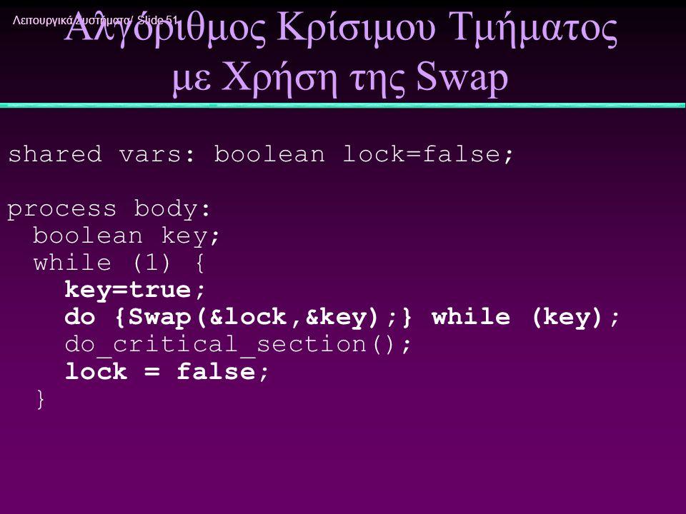 Λειτουργικά Συστήματα/ Slide 51 Αλγόριθμος Κρίσιμου Τμήματος με Χρήση της Swap shared vars: boolean lock=false; process body: boolean key; while (1) {