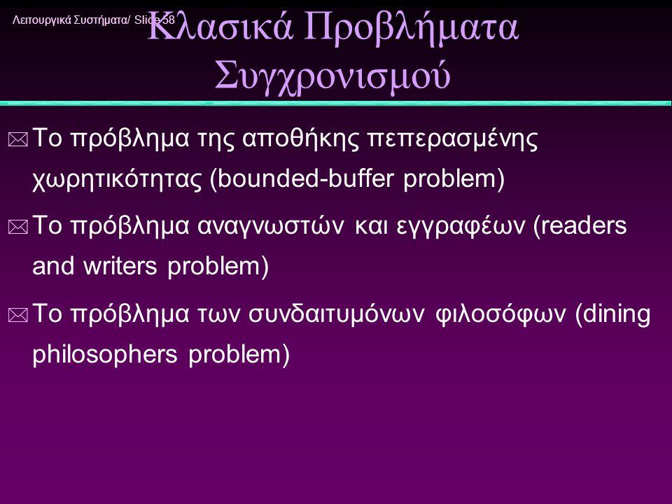 Λειτουργικά Συστήματα/ Slide 58 Κλασικά Προβλήματα Συγχρονισμού * Το πρόβλημα της αποθήκης πεπερασμένης χωρητικότητας (bounded-buffer problem) * Το πρ