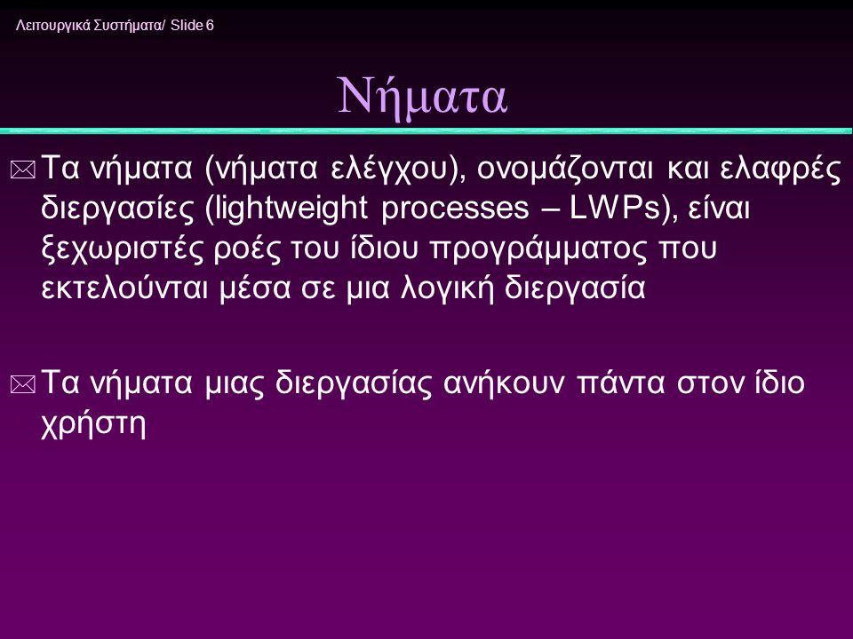 Λειτουργικά Συστήματα/ Slide 6 Νήματα * Τα νήματα (νήματα ελέγχου), ονομάζονται και ελαφρές διεργασίες (lightweight processes – LWPs), είναι ξεχωριστέ
