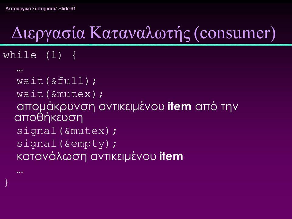Λειτουργικά Συστήματα/ Slide 61 Διεργασία Καταναλωτής (consumer) while (1) { … wait(&full); wait(&mutex); απομάκρυνση αντικειμένου item από την αποθήκ