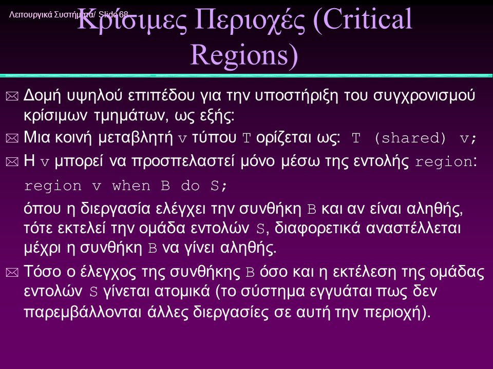 Λειτουργικά Συστήματα/ Slide 68 Κρίσιμες Περιοχές (Critical Regions) * Δομή υψηλού επιπέδου για την υποστήριξη του συγχρονισμού κρίσιμων τμημάτων, ως