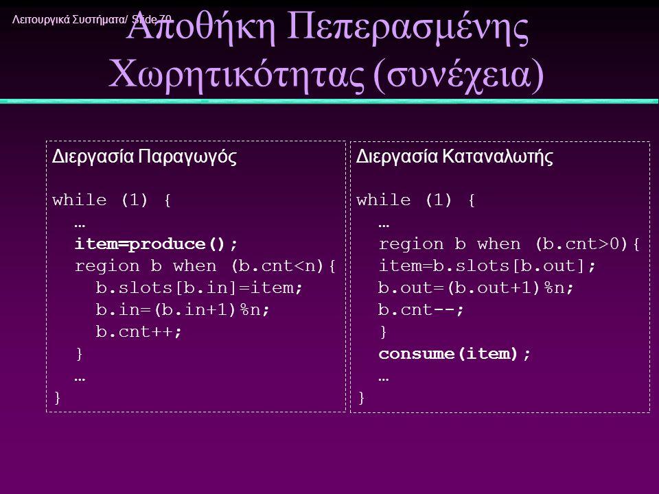 Λειτουργικά Συστήματα/ Slide 70 Αποθήκη Πεπερασμένης Χωρητικότητας (συνέχεια) Διεργασία Παραγωγός while (1) { … item=produce(); region b when (b.cnt<n