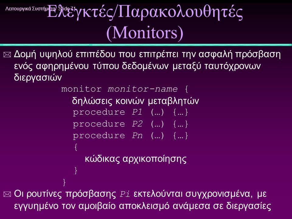 Λειτουργικά Συστήματα/ Slide 71 Ελεγκτές/Παρακολουθητές (Monitors) * Δομή υψηλού επιπέδου που επιτρέπει την ασφαλή πρόσβαση ενός αφηρημένου τύπου δεδο