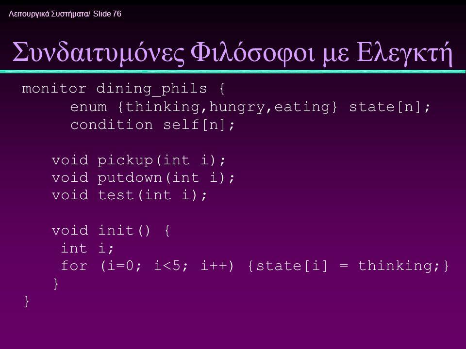 Λειτουργικά Συστήματα/ Slide 76 Συνδαιτυμόνες Φιλόσοφοι με Ελεγκτή monitor dining_phils { enum {thinking,hungry,eating} state[n]; condition self[n]; v