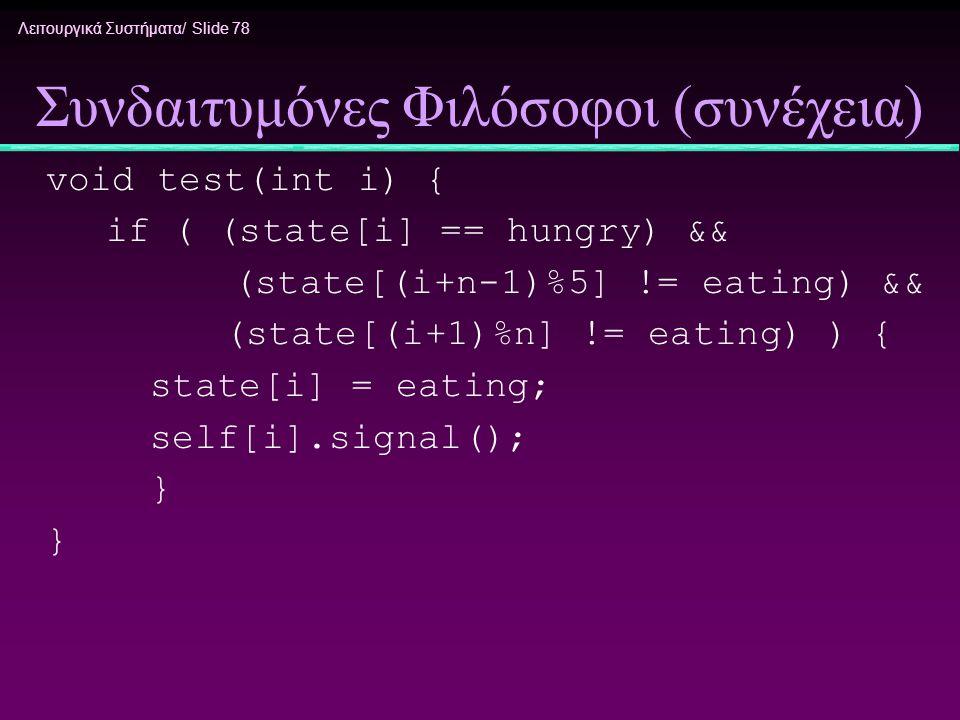 Λειτουργικά Συστήματα/ Slide 78 Συνδαιτυμόνες Φιλόσοφοι (συνέχεια) void test(int i) { if ( (state[i] == hungry) && (state[(i+n-1)%5] != eating) && (st