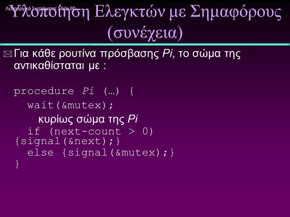 Λειτουργικά Συστήματα/ Slide 80 Υλοποίηση Ελεγκτών με Σημαφόρους (συνέχεια) * Για κάθε ρουτίνα πρόσβασης Pi, το σώμα της αντικαθίσταται με : procedure