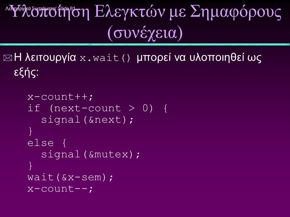 Λειτουργικά Συστήματα/ Slide 81 Υλοποίηση Ελεγκτών με Σημαφόρους (συνέχεια)  Η λειτουργία x.wait() μπορεί να υλοποιηθεί ως εξής: x-count++; if (next-