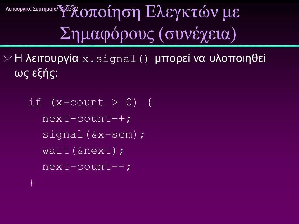 Λειτουργικά Συστήματα/ Slide 82 Υλοποίηση Ελεγκτών με Σημαφόρους (συνέχεια)  Η λειτουργία x.signal() μπορεί να υλοποιηθεί ως εξής: if (x-count > 0) {