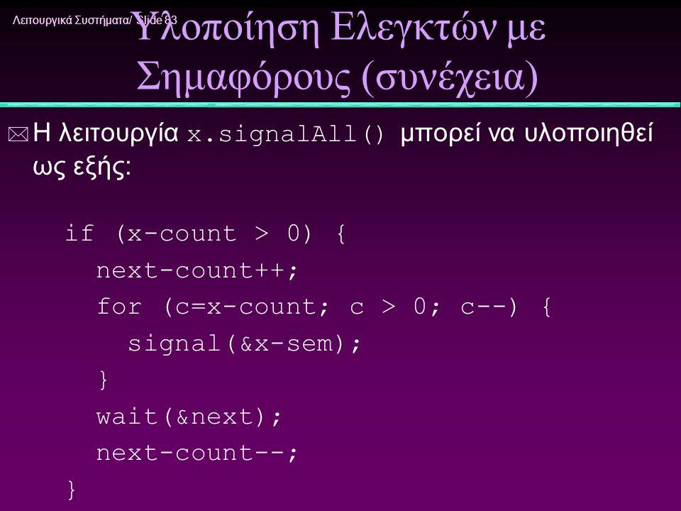 Λειτουργικά Συστήματα/ Slide 83 Υλοποίηση Ελεγκτών με Σημαφόρους (συνέχεια)  Η λειτουργία x.signalAll() μπορεί να υλοποιηθεί ως εξής: if (x-count > 0