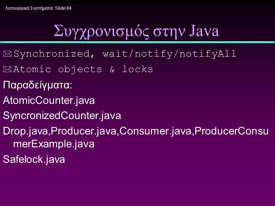 Λειτουργικά Συστήματα/ Slide 84 Συγχρονισμός στην Java * Synchronized, wait/notify/notifyAll * Atomic objects & locks Παραδείγματα: AtomicCounter.java