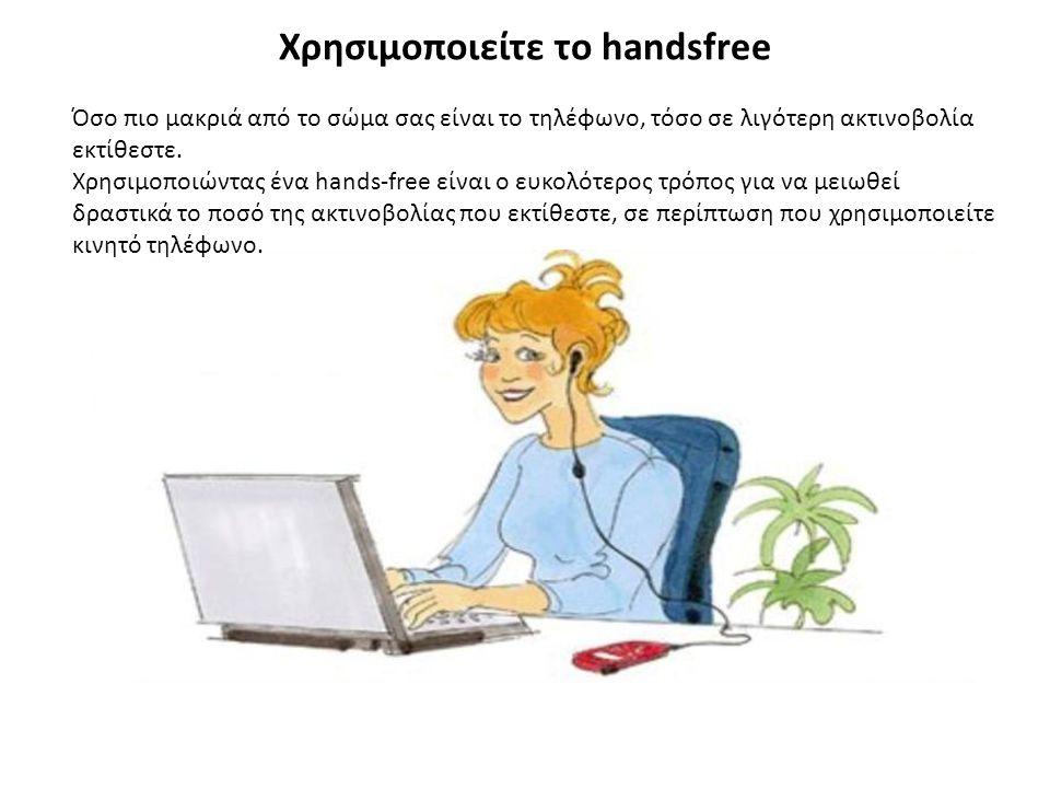 Χρησιμοποιείτε το handsfree Όσο πιο μακριά από το σώμα σας είναι το τηλέφωνο, τόσο σε λιγότερη ακτινοβολία εκτίθεστε. Χρησιμοποιώντας ένα hands-free ε