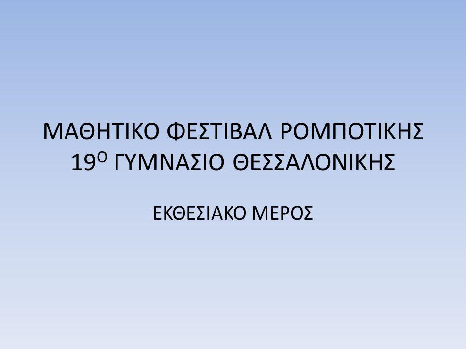 ΜΑΘΗΤΙΚΟ ΦΕΣΤΙΒΑΛ ΡΟΜΠΟΤΙΚΗΣ 19 Ο ΓΥΜΝΑΣΙΟ ΘΕΣΣΑΛΟΝΙΚΗΣ ΕΚΘΕΣΙΑΚΟ ΜΕΡΟΣ