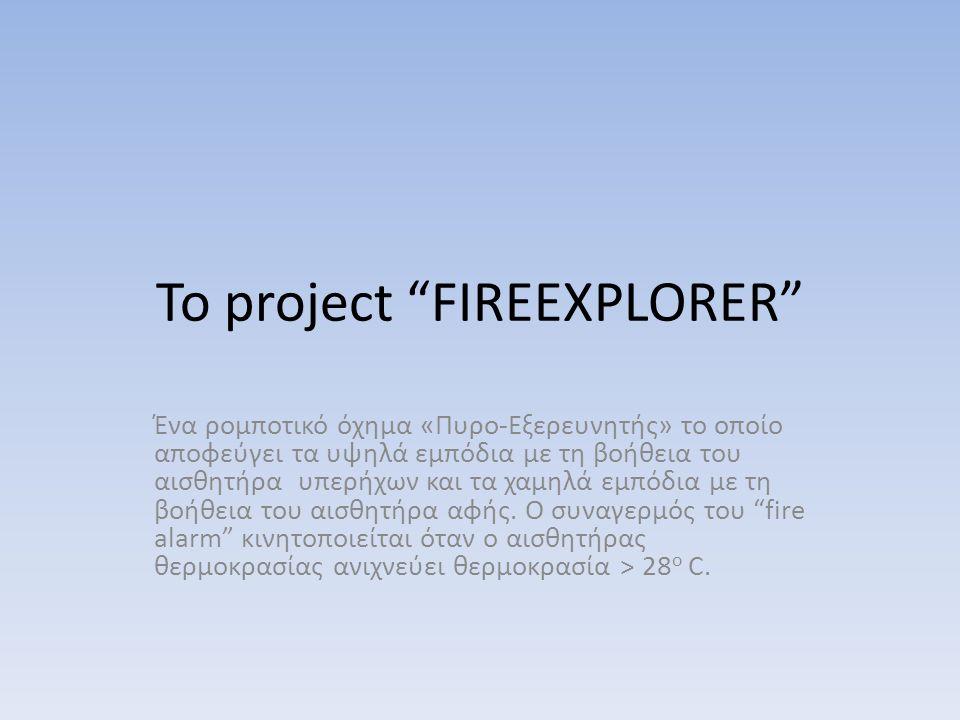 "To project ""FIREEXPLORER"" Ένα ρομποτικό όχημα «Πυρο-Εξερευνητής» το οποίο αποφεύγει τα υψηλά εμπόδια με τη βοήθεια του αισθητήρα υπερήχων και τα χαμηλ"