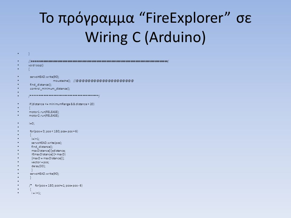 Το πρόγραμμα FireExplorer σε Wiring C (Arduino) } //####################################################################################/ void loop() { servoHEAD.write(90); moustache(); //@@@@@@@@@@@@@@@@@@@@ find_distance(); control_minimum_distance(); /******************************************/ if (distance 20) { motor1.run(RELEASE); motor2.run(RELEASE); i=0; for(pos = 0; pos < 180; pos= pos + 6) { i=i+1; servoHEAD.write(pos); find_distance(); maxDistance[i]=distance; if(maxDistance[i]> maxD) {maxD = maxDistance[i]; vector = pos; delay(30); } servoHEAD.write(90); } /* for(pos = 180; pos>=1; pos= pos - 6) { i = i+1;
