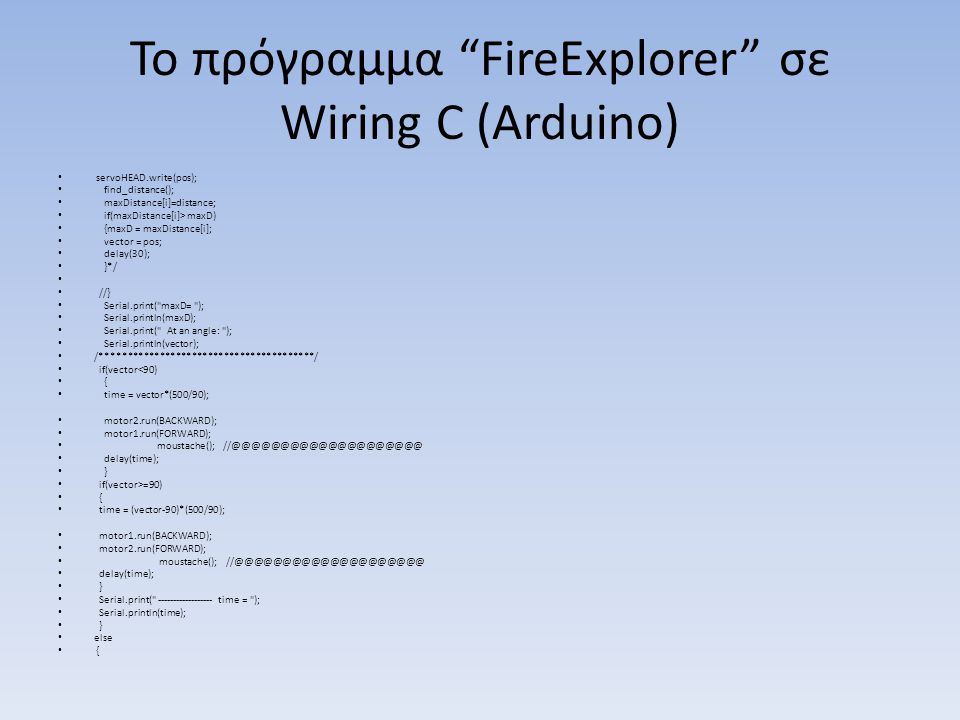 Το πρόγραμμα FireExplorer σε Wiring C (Arduino) servoHEAD.write(pos); find_distance(); maxDistance[i]=distance; if(maxDistance[i]> maxD) {maxD = maxDistance[i]; vector = pos; delay(30); }*/ //} Serial.print( maxD= ); Serial.println(maxD); Serial.print( At an angle: ); Serial.println(vector); /****************************************/ if(vector<90) { time = vector*(500/90); motor2.run(BACKWARD); motor1.run(FORWARD); moustache(); //@@@@@@@@@@@@@@@@@@@@ delay(time); } if(vector>=90) { time = (vector-90)*(500/90); motor1.run(BACKWARD); motor2.run(FORWARD); moustache(); //@@@@@@@@@@@@@@@@@@@@ delay(time); } Serial.print( ------------------ time = ); Serial.println(time); } else {
