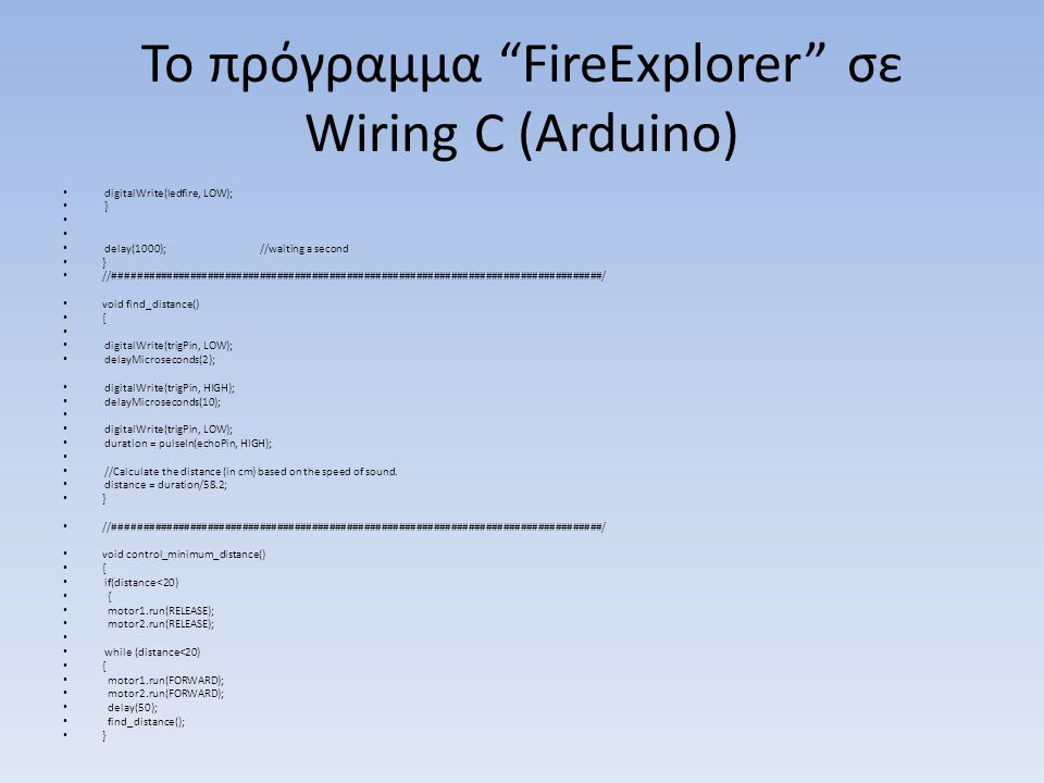 Το πρόγραμμα FireExplorer σε Wiring C (Arduino) digitalWrite(ledfire, LOW); } delay(1000); //waiting a second } //####################################################################################/ void find_distance() { digitalWrite(trigPin, LOW); delayMicroseconds(2); digitalWrite(trigPin, HIGH); delayMicroseconds(10); digitalWrite(trigPin, LOW); duration = pulseIn(echoPin, HIGH); //Calculate the distance (in cm) based on the speed of sound.