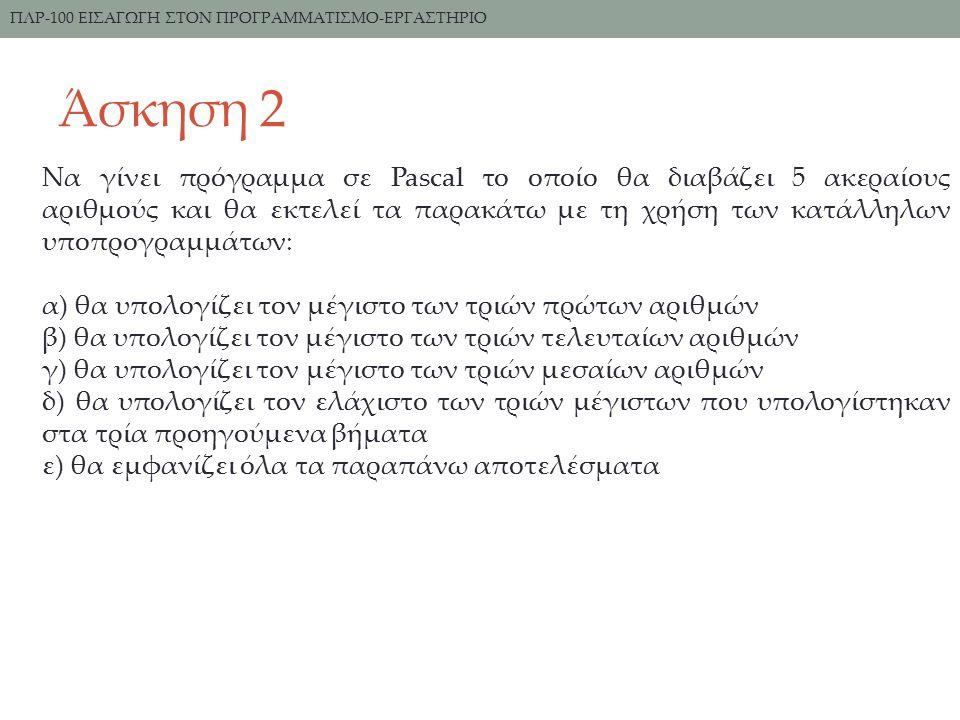 Άσκηση 2 ΠΛΡ-100 ΕΙΣΑΓΩΓΗ ΣΤΟΝ ΠΡΟΓΡΑΜΜΑΤΙΣΜΟ-ΕΡΓΑΣΤΗΡΙΟ Να γίνει πρόγραμμα σε Pascal το οποίο θα διαβάζει 5 ακεραίους αριθμούς και θα εκτελεί τα παρακάτω με τη χρήση των κατάλληλων υποπρογραμμάτων: α) θα υπολογίζει τον μέγιστο των τριών πρώτων αριθμών β) θα υπολογίζει τον μέγιστο των τριών τελευταίων αριθμών γ) θα υπολογίζει τον μέγιστο των τριών μεσαίων αριθμών δ) θα υπολογίζει τον ελάχιστο των τριών μέγιστων που υπολογίστηκαν στα τρία προηγούμενα βήματα ε) θα εμφανίζει όλα τα παραπάνω αποτελέσματα