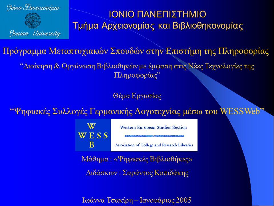 ΙΟΝΙΟ ΠΑΝΕΠΙΣΤΗΜΙΟ Τμήμα Αρχειονομίας και Βιβλιοθηκονομίας Πρόγραμμα Μεταπτυχιακών Σπουδών στην Επιστήμη της Πληροφορίας Διοίκηση & Οργάνωση Βιβλιοθηκών με έμφαση στις Νέες Τεχνολογίες της Πληροφορίας Θέμα Εργασίας Ψηφιακές Συλλογές Γερμανικής Λογοτεχνίας μέσω του WESSWeb Μάθημα : «Ψηφιακές Βιβλιοθήκες» Διδάσκων : Σαράντος Καπιδάκης Ιωάννα Τσακίρη – Ιανουάριος 2005