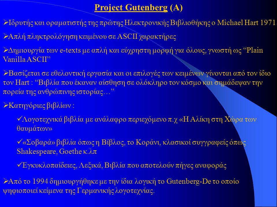 Project Gutenberg (Α)  Ιδρυτής και οραματιστής της πρώτης Ηλεκτρονικής Βιβλιοθήκης ο Michael Hart 1971  Απλή πληκτρολόγηση κειμένου σε ASCII χαρακτήρες  Δημιουργία των e-texts με απλή και εύχρηστη μορφή για όλους, γνωστή ως Plain Vanilla ASCII  Βασίζεται σε εθελοντική εργασία και οι επιλογές των κειμένων γίνονται από τον ίδιο τον Hart : Βιβλία που έκαναν αίσθηση σε ολόκληρο τον κόσμο και σημάδεψαν την πορεία της ανθρώπινης ιστορίας…  Κατηγόριες βιβλίων : Λογοτεχνικά βιβλία με ανάλαφρο περιεχόμενο π.χ «Η Αλίκη στη Χώρα των θαυμάτων» «Σοβαρά» βιβλία όπως η Βίβλος, το Κοράνι, κλασικοί συγγραφείς όπως Shakespeare, Goethe κ.λπ Εγκυκλοπαίδειες, Λεξικά, Βιβλία που αποτελούν πήγες αναφοράς  Από το 1994 δημιουργήθηκε με την ίδια λογική το Gutenberg-De το oπoίο ψηφιοποιεί κείμενα της Γερμανικής λογοτεχνίας.