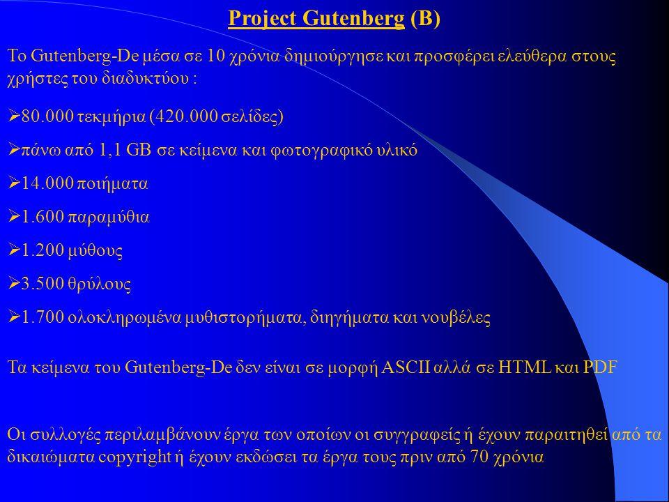 Project Gutenberg (Β)  80.000 τεκμήρια (420.000 σελίδες)  πάνω από 1,1 GB σε κείμενα και φωτογραφικό υλικό  14.000 ποιήματα  1.600 παραμύθια  1.200 μύθους  3.500 θρύλους  1.700 ολοκληρωμένα μυθιστορήματα, διηγήματα και νουβέλες Τα κείμενα του Gutenberg-De δεν είναι σε μορφή ASCII αλλά σε HTML και PDF Οι συλλογές περιλαμβάνουν έργα των οποίων οι συγγραφείς ή έχουν παραιτηθεί από τα δικαιώματα copyright ή έχουν εκδώσει τα έργα τους πριν από 70 χρόνια Το Gutenberg-De μέσα σε 10 χρόνια δημιούργησε και προσφέρει ελεύθερα στους χρήστες του διαδυκτύου :