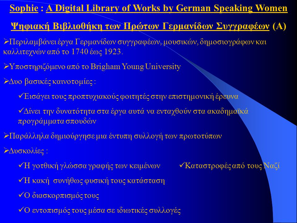 Sophie : A Digital Library of Works by German Speaking Women Ψηφιακή Βιβλιοθήκη των Πρώτων Γερμανίδων Συγγραφέων (Α)  Περιλαμβάνει έργα Γερμανίδων συγγραφέων, μουσικών, δημοσιογράφων και καλλιτεχνών από το 1740 έως 1923.