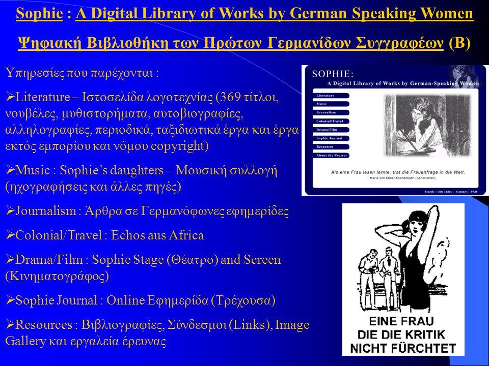 Sophie : A Digital Library of Works by German Speaking Women Ψηφιακή Βιβλιοθήκη των Πρώτων Γερμανίδων Συγγραφέων (Β) Υπηρεσίες που παρέχονται :  Literature – Ιστοσελίδα λογοτεχνίας (369 τίτλοι, νουβέλες, μυθιστορήματα, αυτοβιογραφίες, αλληλογραφίες, περιοδικά, ταξιδιωτικά έργα και έργα εκτός εμπορίου και νόμου copyright)  Music : Sophie's daughters – Μουσική συλλογή (ηχογραφήσεις και άλλες πηγές)  Journalism : Άρθρα σε Γερμανόφωνες εφημερίδες  Colonial/Travel : Echos aus Africa  Drama/Film : Sophie Stage (Θέατρο) and Screen (Κινηματογράφος)  Sophie Journal : Online Εφημερίδα (Τρέχουσα)  Resources : Βιβλιογραφίες, Σύνδεσμοι (Links), Image Gallery και εργαλεία έρευνας