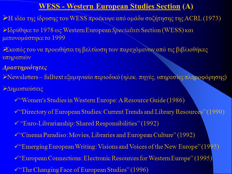 WESS - Western European Studies Section (Α)  Η ιδέα της ίδρυσης του WESS προέκυψε από ομάδα συζήτησης της ACRL (1973)  Ιδρύθηκε το 1978 ως Western European Specialists Section (WESS) και μετονομάστηκε το 1999  Σκοπός του να προωθήσει τη βελτίωση των παρεχόμενων από τις βιβλιοθήκες υπηρεσιών  Newsletters – fulltext εξαμηνιαίο περιοδικό (ηλεκ.