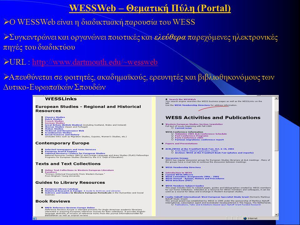 WESSWeb – Θεματική Πύλη (Portal)  Ο WESSWeb είναι η διαδικτuακή παρουσία του WESS  Συγκεντρώνει και οργανώνει ποιοτικές και ελεύθερα παρεχόμενες ηλεκτρονικές πηγές του διαδικτύου  URL : http://www.dartmouth.edu/~wesswebhttp://www.dartmouth.edu/~wessweb  Απευθύνεται σε φοιτητές, ακαδημαϊκούς, ερευνητές και βιβλιοθηκονόμους των Δυτικο-Ευρωπαϊκών Σπουδών