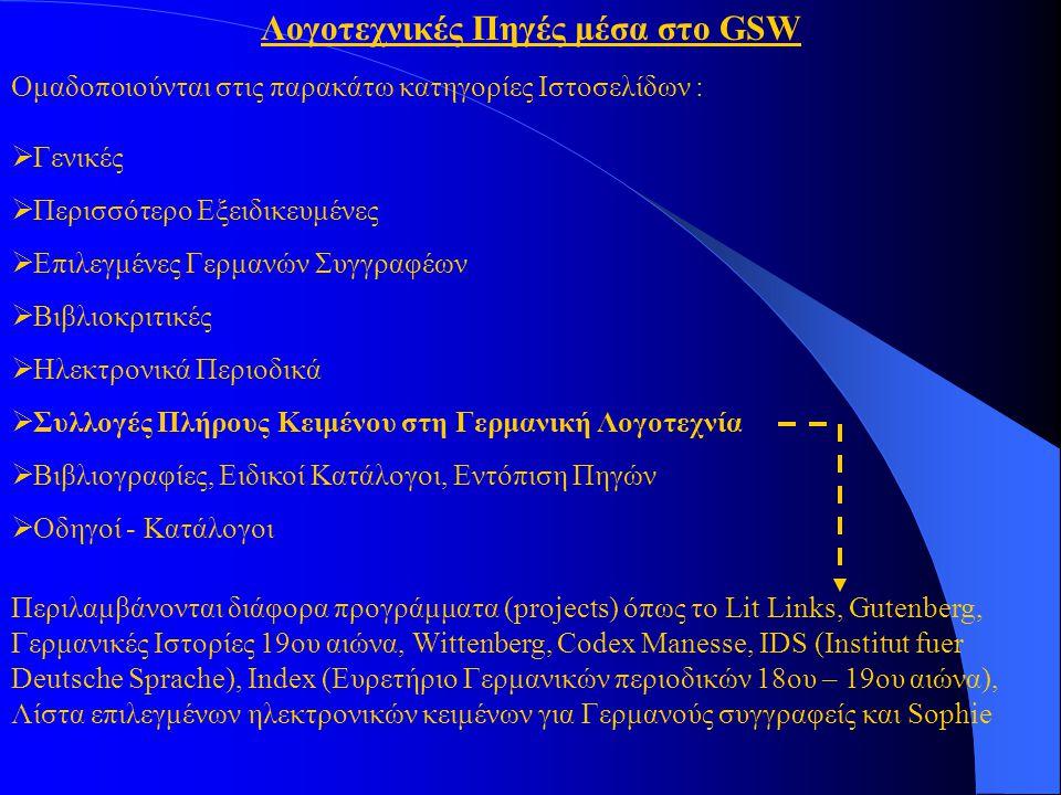Λογοτεχνικές Πηγές μέσα στο GSW Ομαδοποιούνται στις παρακάτω κατηγορίες Ιστοσελίδων :  Γενικές  Περισσότερο Εξειδικευμένες  Επιλεγμένες Γερμανών Συγγραφέων  Βιβλιοκριτικές  Ηλεκτρονικά Περιοδικά  Συλλογές Πλήρους Κειμένου στη Γερμανική Λογοτεχνία  Βιβλιογραφίες, Ειδικοί Κατάλογοι, Εντόπιση Πηγών  Οδηγοί - Κατάλογοι Περιλαμβάνονται διάφορα προγράμματα (projects) όπως το Lit Links, Gutenberg, Γερμανικές Ιστορίες 19ου αιώνα, Wittenberg, Codex Manesse, IDS (Institut fuer Deutsche Sprache), Index (Ευρετήριο Γερμανικών περιοδικών 18ου – 19ου αιώνα), Λίστα επιλεγμένων ηλεκτρονικών κειμένων για Γερμανούς συγγραφείς και Sophie