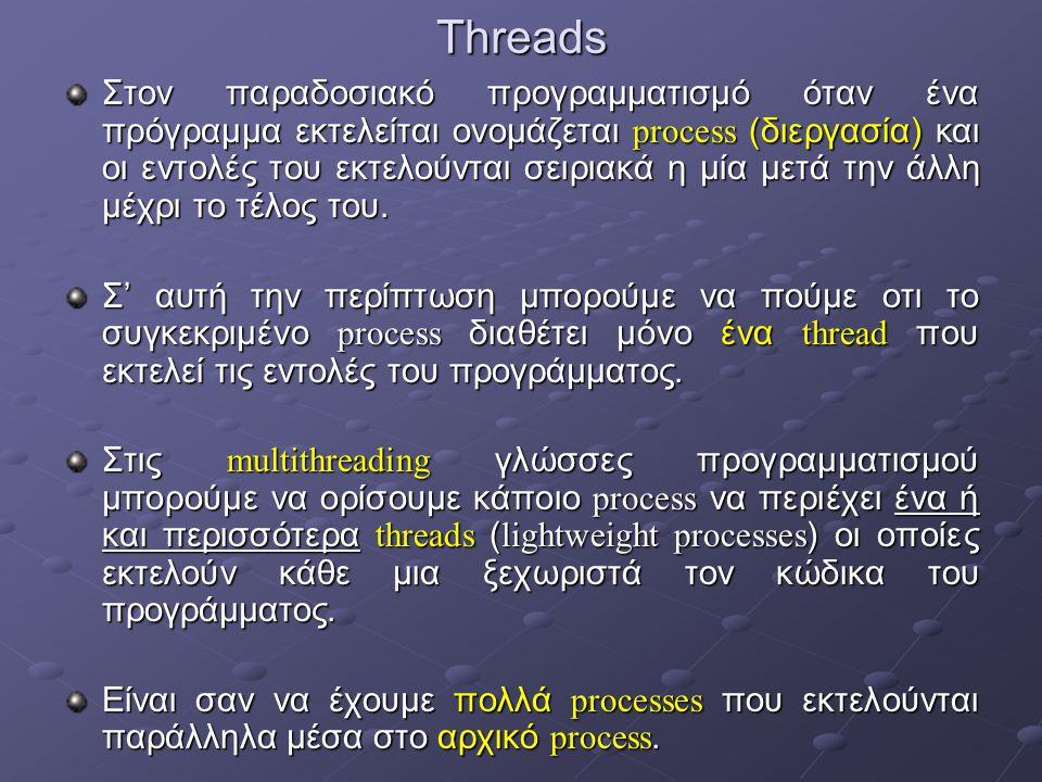 Threads Στον παραδοσιακό προγραμματισμό όταν ένα πρόγραμμα εκτελείται ονομάζεται process (διεργασία) και οι εντολές του εκτελούνται σειριακά η μία μετά την άλλη μέχρι το τέλος του.