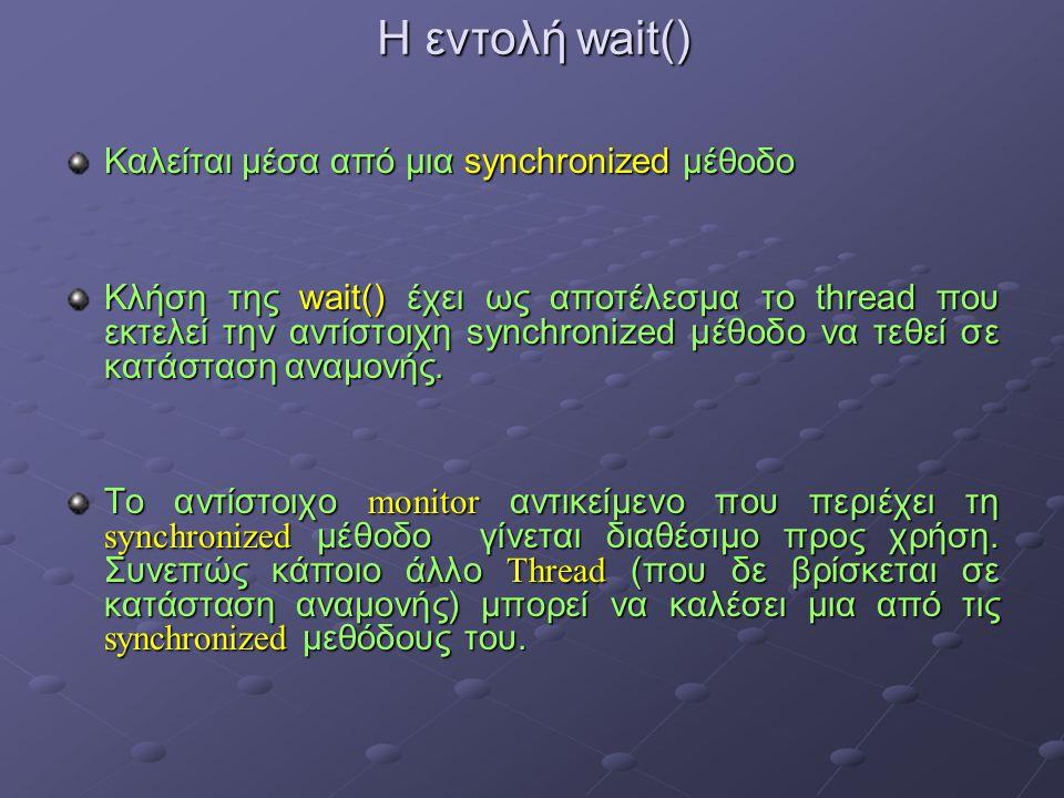 Η εντολή wait() Καλείται μέσα από μια synchronized μέθοδο Κλήση της wait() έχει ως αποτέλεσμα το thread που εκτελεί την αντίστοιχη synchronized μέθοδο να τεθεί σε κατάσταση αναμονής.