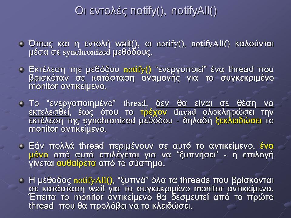Οι εντολές notify(), notifyAll() Όπως και η εντολή wait(), οι notify(), notifyAll() καλούνται μέσα σε synchronized μεθόδους.