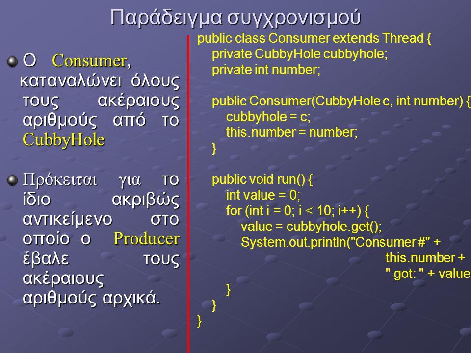 Παράδειγμα συγχρονισμού Ο Consumer, καταναλώνει όλους τους ακέραιους αριθμούς από το CubbyHole καταναλώνει όλους τους ακέραιους αριθμούς από το CubbyHole Πρόκειται για το ίδιο ακριβώς αντικείμενο στο οποίο ο Producer έβαλε τους ακέραιους αριθμούς αρχικά.