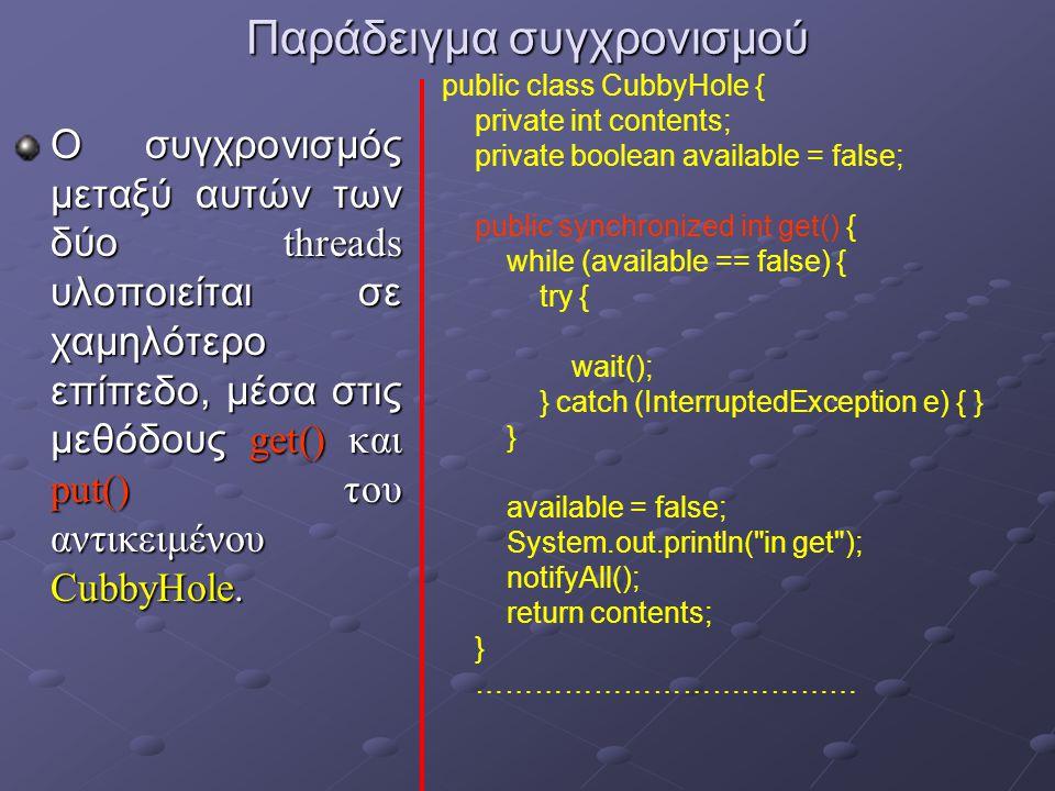 Παράδειγμα συγχρονισμού Ο συγχρονισμός μεταξύ αυτών των δύο threads υλοποιείται σε χαμηλότερο επίπεδο, μέσα στις μεθόδους get() και put() του αντικειμένου CubbyHole.