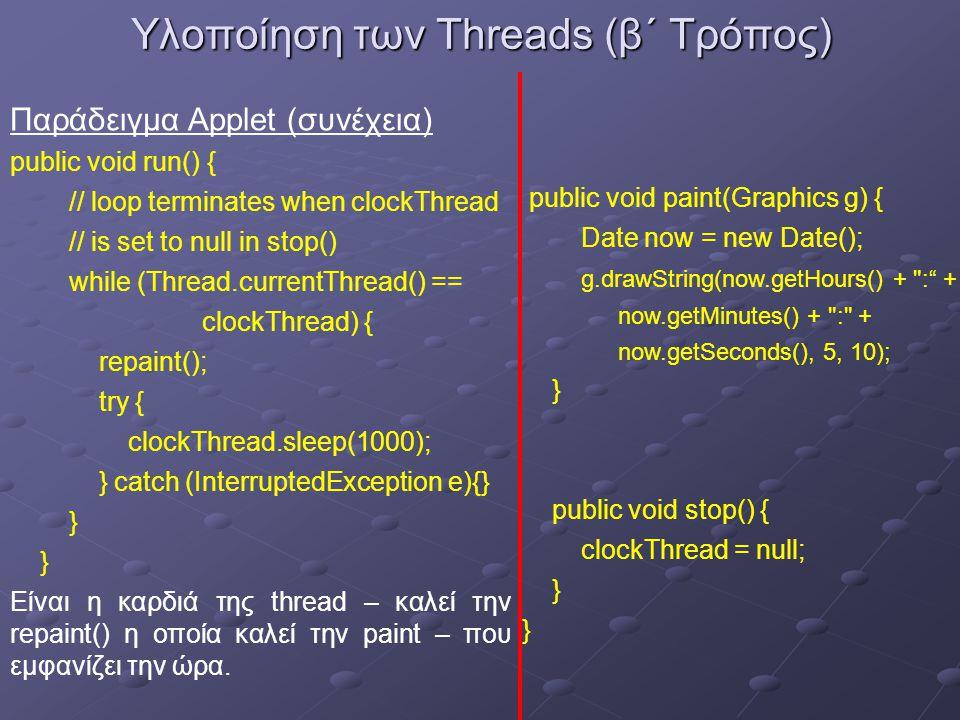 Υλοποίηση των Threads (β΄ Τρόπος) Παράδειγμα Applet (συνέχεια) public void run() { // loop terminates when clockThread // is set to null in stop() while (Thread.currentThread() == clockThread) { repaint(); try { clockThread.sleep(1000); } catch (InterruptedException e){} } Είναι η καρδιά της thread – καλεί την repaint() η οποία καλεί την paint – που εμφανίζει την ώρα.