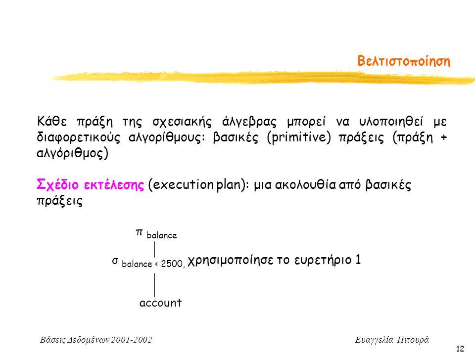 Βάσεις Δεδομένων 2001-2002 Ευαγγελία Πιτουρά 12 Βελτιστοποίηση Κάθε πράξη της σχεσιακής άλγεβρας μπορεί να υλοποιηθεί με διαφορετικούς αλγορίθμους: βασικές (primitive) πράξεις (πράξη + αλγόριθμος) Σχέδιο εκτέλεσης (execution plan): μια ακολουθία από βασικές πράξεις π balance σ balance < 2500, χρησιμοποίησε το ευρετήριο 1 account