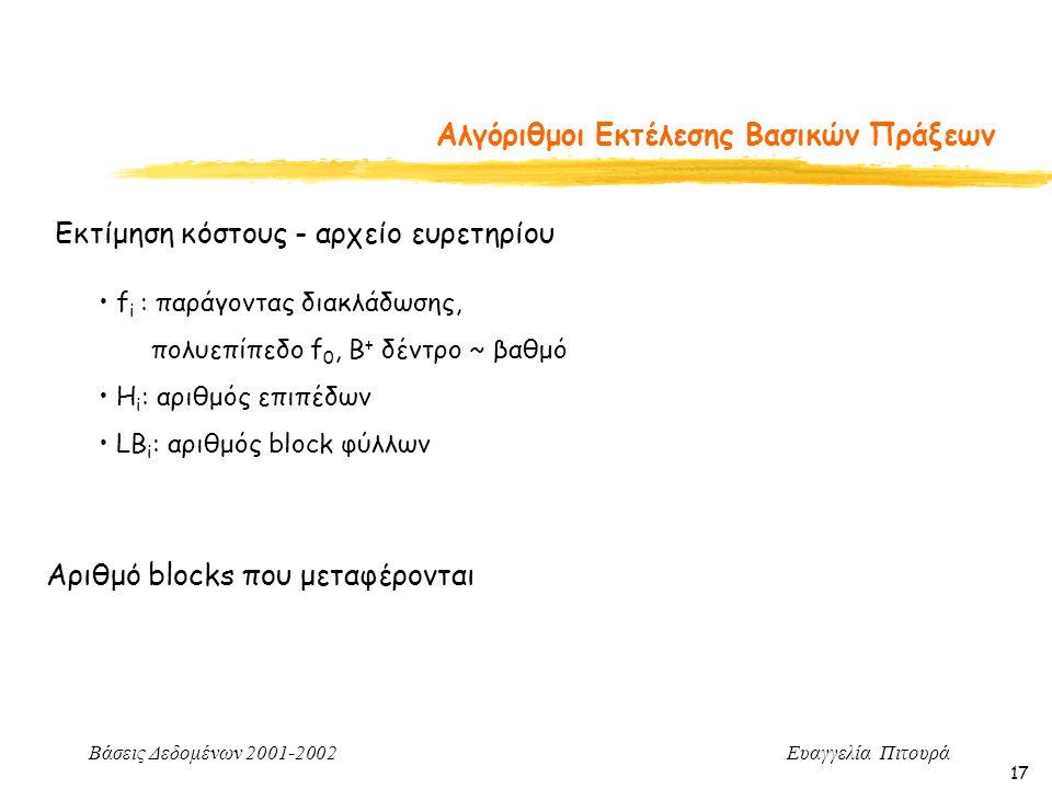 Βάσεις Δεδομένων 2001-2002 Ευαγγελία Πιτουρά 17 Αλγόριθμοι Εκτέλεσης Βασικών Πράξεων Εκτίμηση κόστους - αρχείο ευρετηρίου f i : παράγοντας διακλάδωσης, πολυεπίπεδο f 0, Β + δέντρο ~ βαθμό H i : αριθμός επιπέδων LΒ i : αριθμός block φύλλων Αριθμό blocks που μεταφέρονται