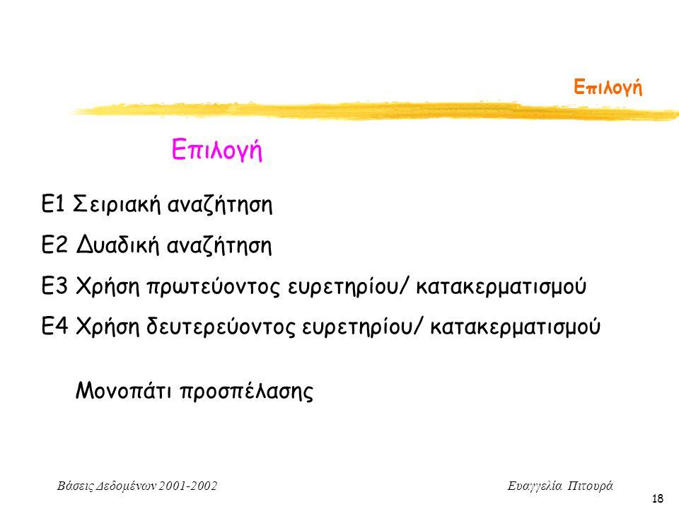 Βάσεις Δεδομένων 2001-2002 Ευαγγελία Πιτουρά 18 Επιλογή Ε1 Σειριακή αναζήτηση Ε2 Δυαδική αναζήτηση Ε3 Χρήση πρωτεύοντος ευρετηρίου/ κατακερματισμού Ε4 Χρήση δευτερεύοντος ευρετηρίου/ κατακερματισμού Μονοπάτι προσπέλασης