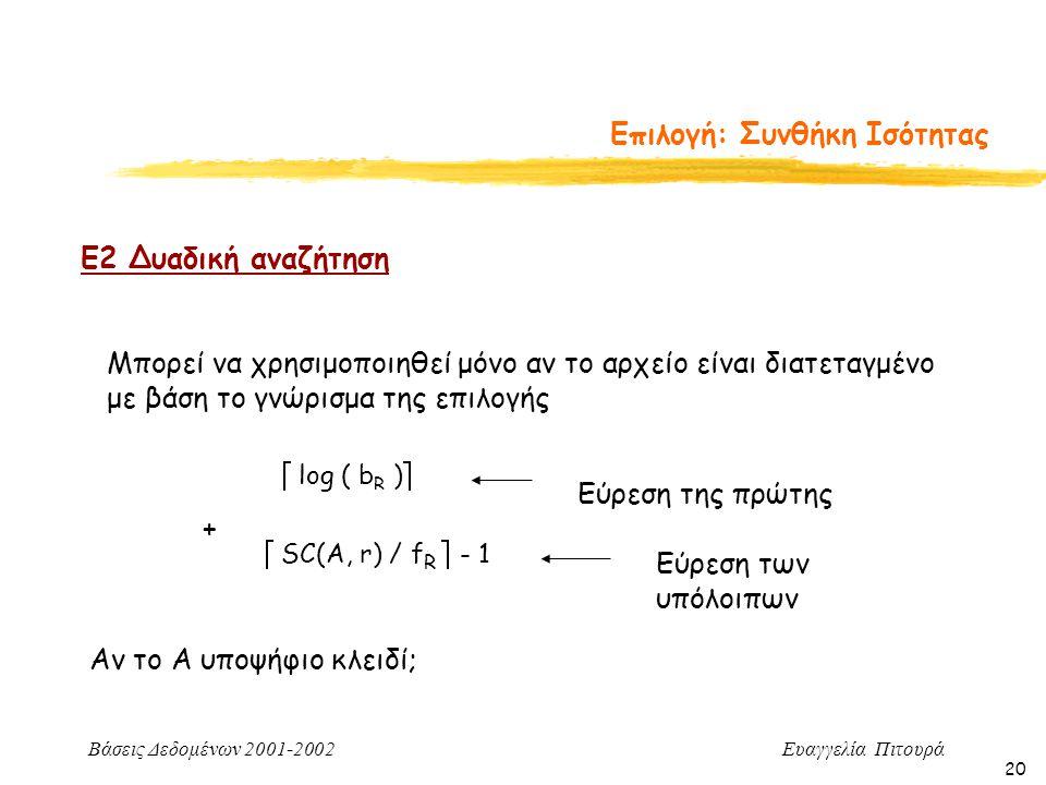 Βάσεις Δεδομένων 2001-2002 Ευαγγελία Πιτουρά 20 Επιλογή: Συνθήκη Ισότητας Ε2 Δυαδική αναζήτηση Μπορεί να χρησιμοποιηθεί μόνο αν το αρχείο είναι διατεταγμένο με βάση το γνώρισμα της επιλογής  log ( b R )  Εύρεση της πρώτης  SC(A, r) / f R  - 1 Εύρεση των υπόλοιπων + Αν το Α υποψήφιο κλειδί;