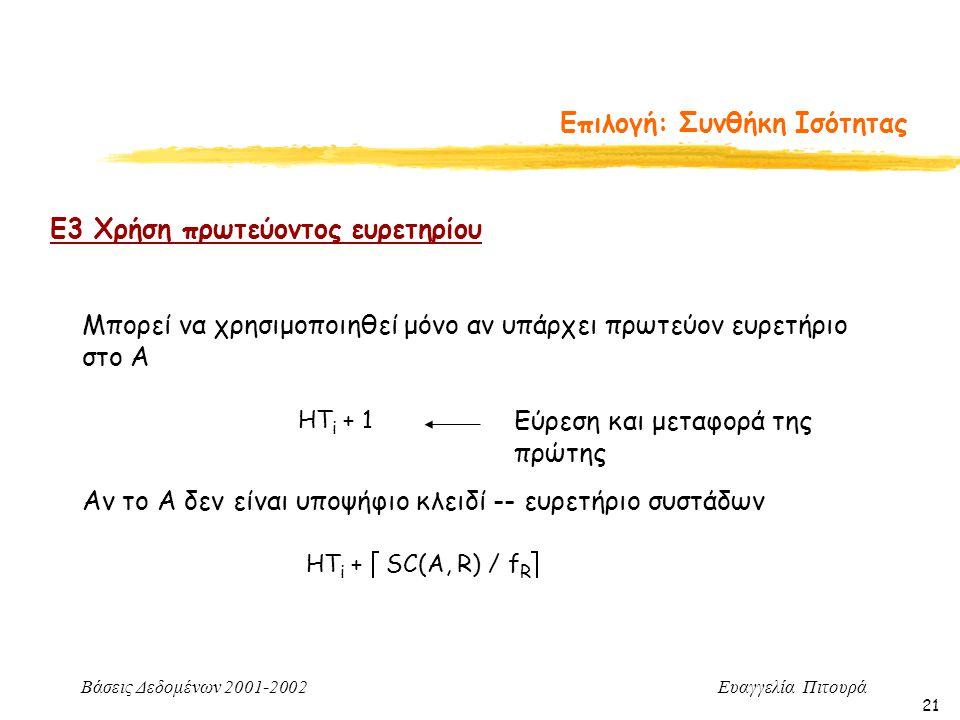 Βάσεις Δεδομένων 2001-2002 Ευαγγελία Πιτουρά 21 Επιλογή: Συνθήκη Ισότητας Ε3 Χρήση πρωτεύοντος ευρετηρίου Μπορεί να χρησιμοποιηθεί μόνο αν υπάρχει πρωτεύον ευρετήριο στο Α HT i + 1 Εύρεση και μεταφορά της πρώτης HT i +  SC(A, R) / f R  Αν το Α δεν είναι υποψήφιο κλειδί -- ευρετήριο συστάδων