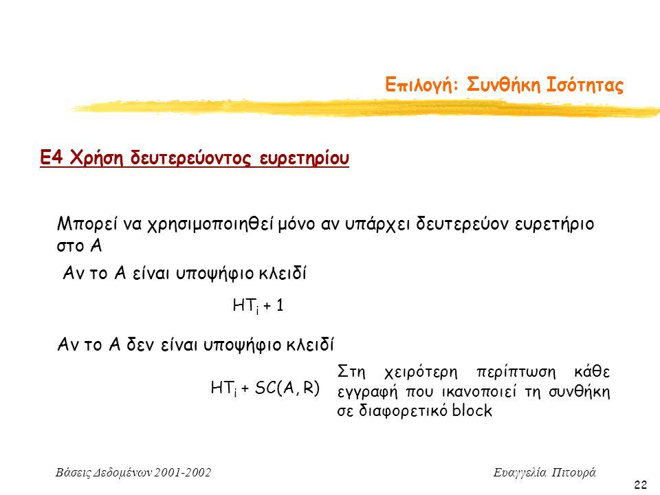 Βάσεις Δεδομένων 2001-2002 Ευαγγελία Πιτουρά 22 Επιλογή: Συνθήκη Ισότητας Ε4 Χρήση δευτερεύοντος ευρετηρίου Μπορεί να χρησιμοποιηθεί μόνο αν υπάρχει δευτερεύον ευρετήριο στο Α HT i + 1 HT i + SC(A, R) Αν το Α δεν είναι υποψήφιο κλειδί Αν το Α είναι υποψήφιο κλειδί Στη χειρότερη περίπτωση κάθε εγγραφή που ικανοπoιεί τη συνθήκη σε διαφορετικό block