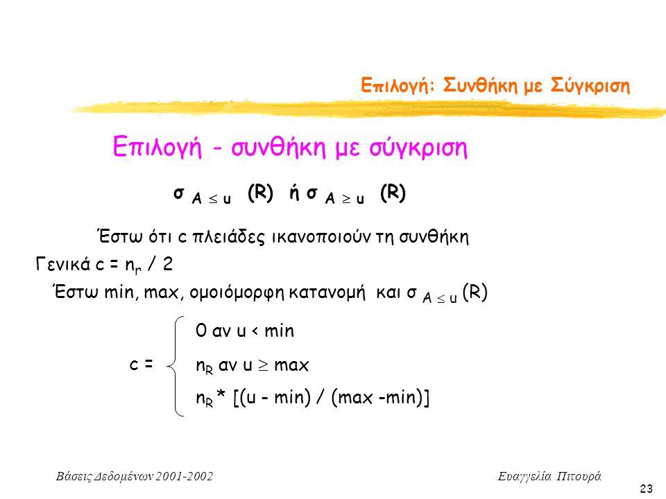 Βάσεις Δεδομένων 2001-2002 Ευαγγελία Πιτουρά 23 Επιλογή: Συνθήκη με Σύγκριση Επιλογή - συνθήκη με σύγκριση σ Α  u (R) ή σ Α  u (R) Έστω ότι c πλειάδες ικανοποιούν τη συνθήκη Γενικά c = n r / 2 Έστω min, max, ομοιόμορφη κατανομή και σ Α  u (R) c = 0 αν u < min n R αν u  max n R * [(u - min) / (max -min)]
