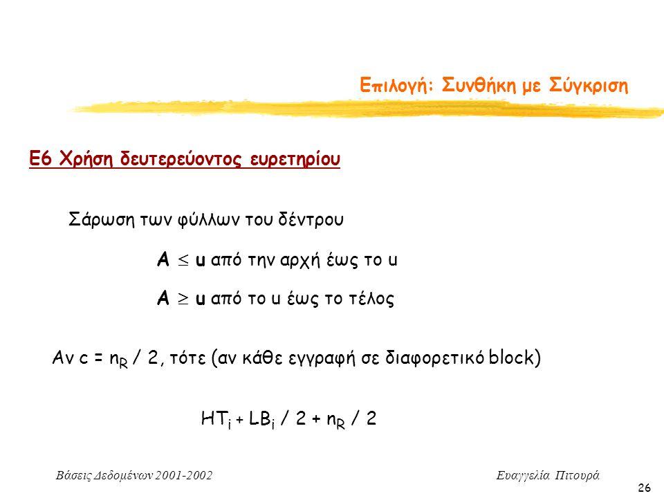 Βάσεις Δεδομένων 2001-2002 Ευαγγελία Πιτουρά 26 Επιλογή: Συνθήκη με Σύγκριση Ε6 Χρήση δευτερεύοντος ευρετηρίου Α  u από το u έως το τέλος Α  u από την αρχή έως το u Σάρωση των φύλλων του δέντρου Αν c = n R / 2, τότε (αν κάθε εγγραφή σε διαφορετικό block) HT i + LB i / 2 + n R / 2