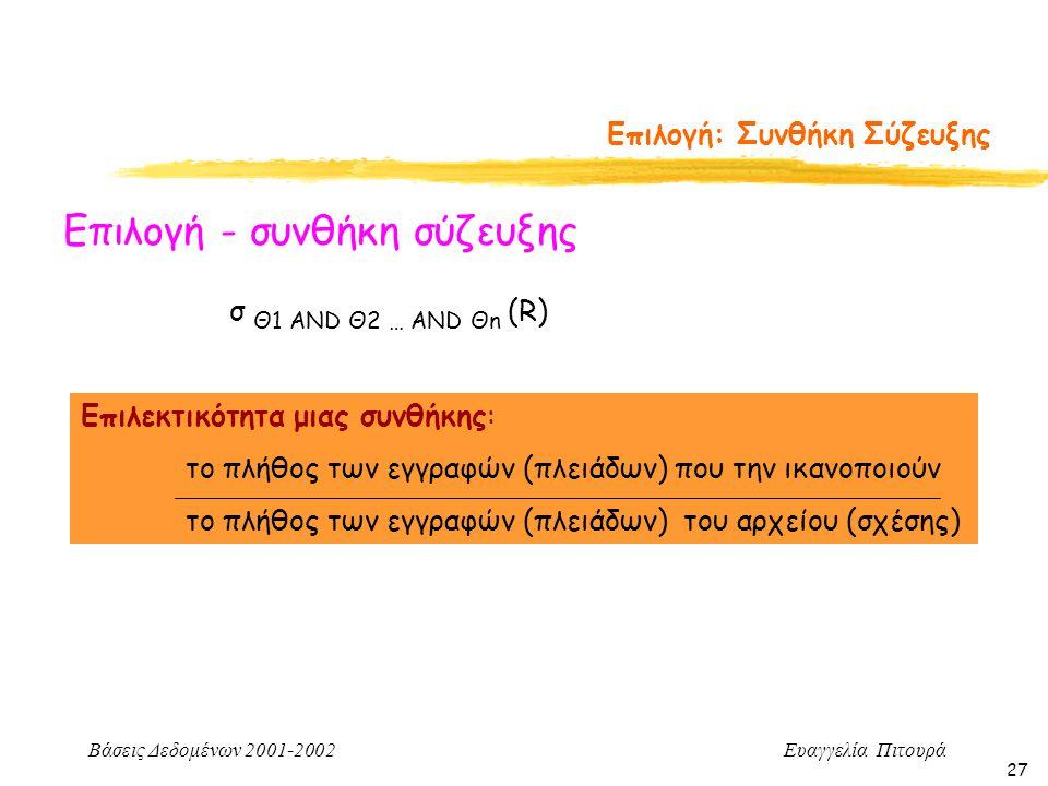 Βάσεις Δεδομένων 2001-2002 Ευαγγελία Πιτουρά 27 Επιλογή: Συνθήκη Σύζευξης Επιλογή - συνθήκη σύζευξης Επιλεκτικότητα μιας συνθήκης: το πλήθος των εγγραφών (πλειάδων) που την ικανοποιούν το πλήθος των εγγραφών (πλειάδων) του αρχείου (σχέσης) σ Θ1 AND Θ2 … AND Θn (R)