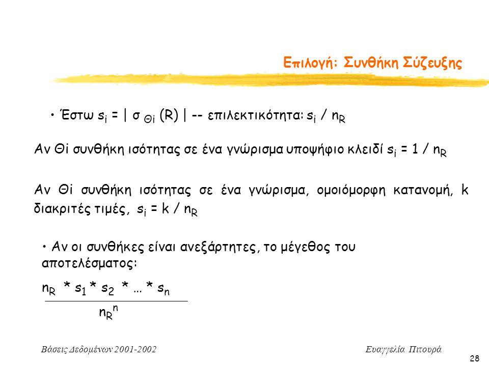 Βάσεις Δεδομένων 2001-2002 Ευαγγελία Πιτουρά 28 Επιλογή: Συνθήκη Σύζευξης Αν οι συνθήκες είναι ανεξάρτητες, το μέγεθος του αποτελέσματος: n R * s 1 * s 2 * … * s n n R n Έστω s i = | σ Θi (R) | -- επιλεκτικότητα: s i / n R Αν Θi συνθήκη ισότητας σε ένα γνώρισμα υποψήφιο κλειδί s i = 1 / n R Αν Θi συνθήκη ισότητας σε ένα γνώρισμα, ομοιόμορφη κατανομή, k διακριτές τιμές, s i = k / n R