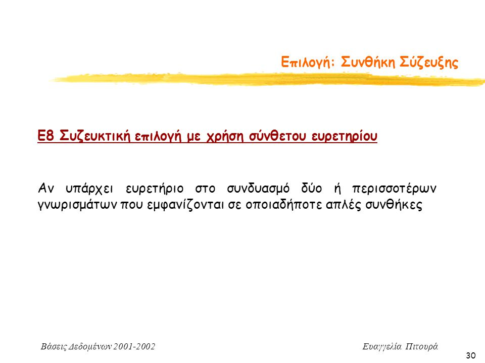 Βάσεις Δεδομένων 2001-2002 Ευαγγελία Πιτουρά 30 Επιλογή: Συνθήκη Σύζευξης Ε8 Συζευκτική επιλογή με χρήση σύνθετου ευρετηρίου Αν υπάρχει ευρετήριο στο συνδυασμό δύο ή περισσοτέρων γνωρισμάτων που εμφανίζονται σε οποιαδήποτε απλές συνθήκες