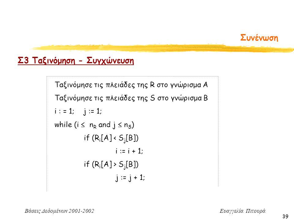 Βάσεις Δεδομένων 2001-2002 Ευαγγελία Πιτουρά 39 Συνένωση Σ3 Ταξινόμηση - Συγχώνευση Ταξινόμησε τις πλειάδες της R στο γνώρισμα Α Ταξινόμησε τις πλειάδες της S στο γνώρισμα Β i : = 1; j := 1; while (i  n R and j  n S ) if (R i [A] < S j [B]) i := i + 1; if (R i [A] > S j [B]) j := j + 1;