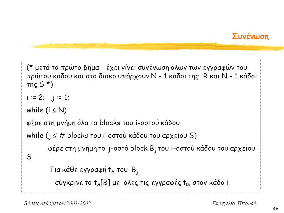 Βάσεις Δεδομένων 2001-2002 Ευαγγελία Πιτουρά 46 Συνένωση (* μετά το πρώτο βήμα - έχει γίνει συνένωση όλων των εγγραφών του πρώτου κάδου και στο δίσκο υπάρχουν N - 1 κάδοι της R και Ν - 1 κάδοι της S *) i := 2; j := 1; while (i  N) φέρε στη μνήμη όλα τα blocks του i-οστού κάδου while (j  # blocks του i-οστού κάδου του αρχείου S) φέρε στη μνήμη το j-οστό block B j του i-οστού κάδου του αρχείου S Για κάθε εγγραφή t S του B j σύγκρινε το t S [B] με όλες τις εγγραφές t Ri στον κάδο i